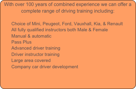 With over 100 years of combined experience we can offer a complete range of driving training including:
